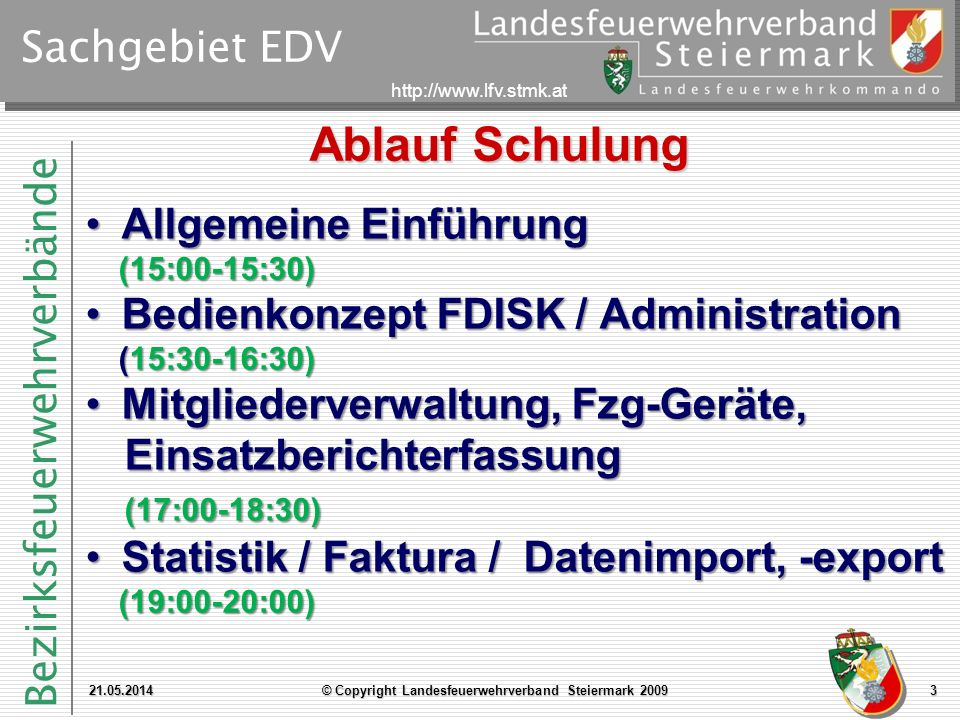 Bezirksfeuerwehrverbände http://www.lfv.stmk.at Sachgebiet EDV 21.05.2014© Copyright Landesfeuerwehrverband Steiermark 20093 Ablauf Schulung Allgemeine Einführung (15:00-15:30)Allgemeine Einführung (15:00-15:30) Bedienkonzept FDISK / Administration (15:30-16:30)Bedienkonzept FDISK / Administration (15:30-16:30) Mitgliederverwaltung, Fzg-Geräte, Einsatzberichterfassung (17:00-18:30)Mitgliederverwaltung, Fzg-Geräte, Einsatzberichterfassung (17:00-18:30) Statistik / Faktura / Datenimport, -export (19:00-20:00)Statistik / Faktura / Datenimport, -export (19:00-20:00)