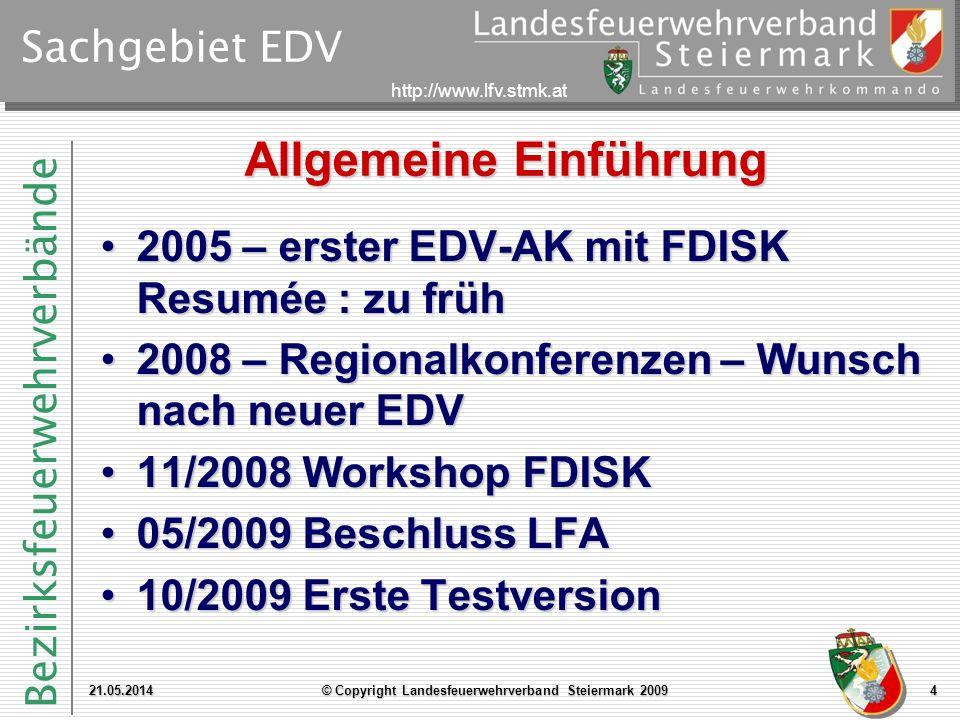 Bezirksfeuerwehrverbände http://www.lfv.stmk.at Sachgebiet EDV Allgemeine Einführung 21.05.2014© Copyright Landesfeuerwehrverband Steiermark 20094 2005 – erster EDV-AK mit FDISK Resumée : zu früh2005 – erster EDV-AK mit FDISK Resumée : zu früh 2008 – Regionalkonferenzen – Wunsch nach neuer EDV2008 – Regionalkonferenzen – Wunsch nach neuer EDV 11/2008 Workshop FDISK11/2008 Workshop FDISK 05/2009 Beschluss LFA05/2009 Beschluss LFA 10/2009 Erste Testversion10/2009 Erste Testversion
