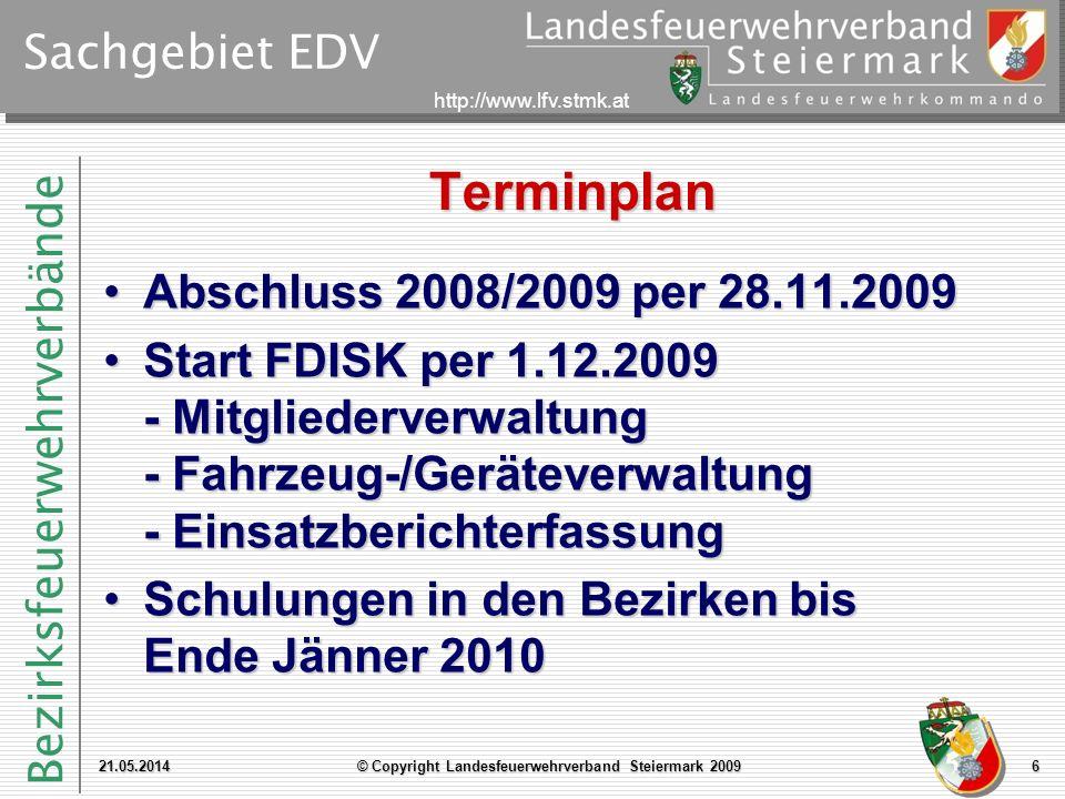 Bezirksfeuerwehrverbände http://www.lfv.stmk.at Sachgebiet EDV Terminplan Abschluss 2008/2009 per 28.11.2009Abschluss 2008/2009 per 28.11.2009 Start FDISK per 1.12.2009 - Mitgliederverwaltung - Fahrzeug-/Geräteverwaltung - EinsatzberichterfassungStart FDISK per 1.12.2009 - Mitgliederverwaltung - Fahrzeug-/Geräteverwaltung - Einsatzberichterfassung Schulungen in den Bezirken bis Ende Jänner 2010Schulungen in den Bezirken bis Ende Jänner 2010 21.05.2014© Copyright Landesfeuerwehrverband Steiermark 20096