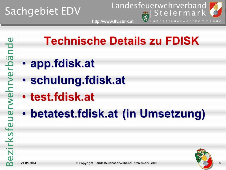 Bezirksfeuerwehrverbände http://www.lfv.stmk.at Sachgebiet EDV Technische Details zu FDISK 21.05.2014© Copyright Landesfeuerwehrverband Steiermark 20099 Datenvolumen: ~ 9,5 GBDatenvolumen: ~ 9,5 GB –Tabellen: 760 Dateien (FDISK): 12.650 292 MBDateien (FDISK): 12.650 292 MB –.aspx: 1.659 –Lines of Code: ca.