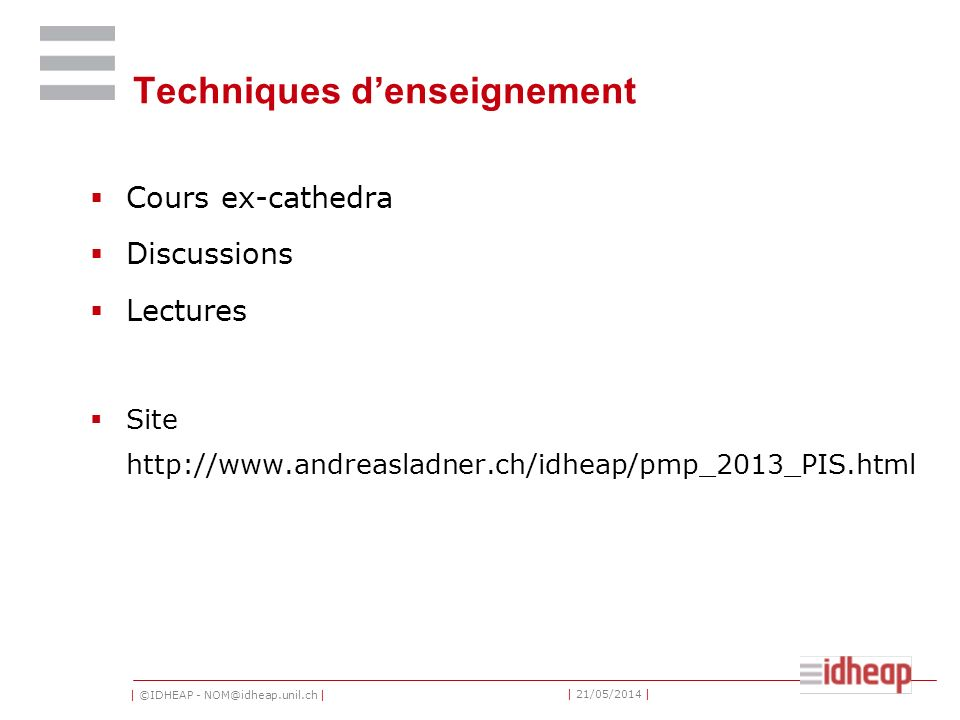 | ©IDHEAP - NOM@idheap.unil.ch | | 21/05/2014 | Techniques denseignement Cours ex-cathedra Discussions Lectures Site http://www.andreasladner.ch/idheap/pmp_2013_PIS.html
