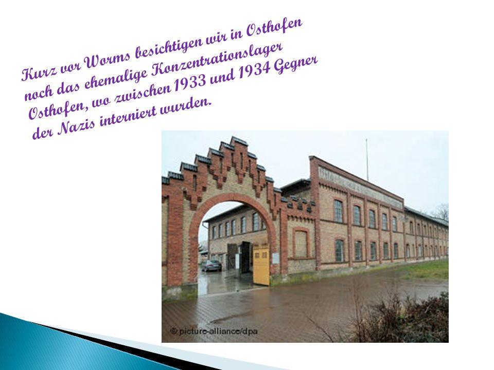 Kurz vor Worms besichtigen wir in Osthofen noch das ehemalige Konzentrationslager Osthofen, wo zwischen 1933 und 1934 Gegner der Nazis interniert wurden.