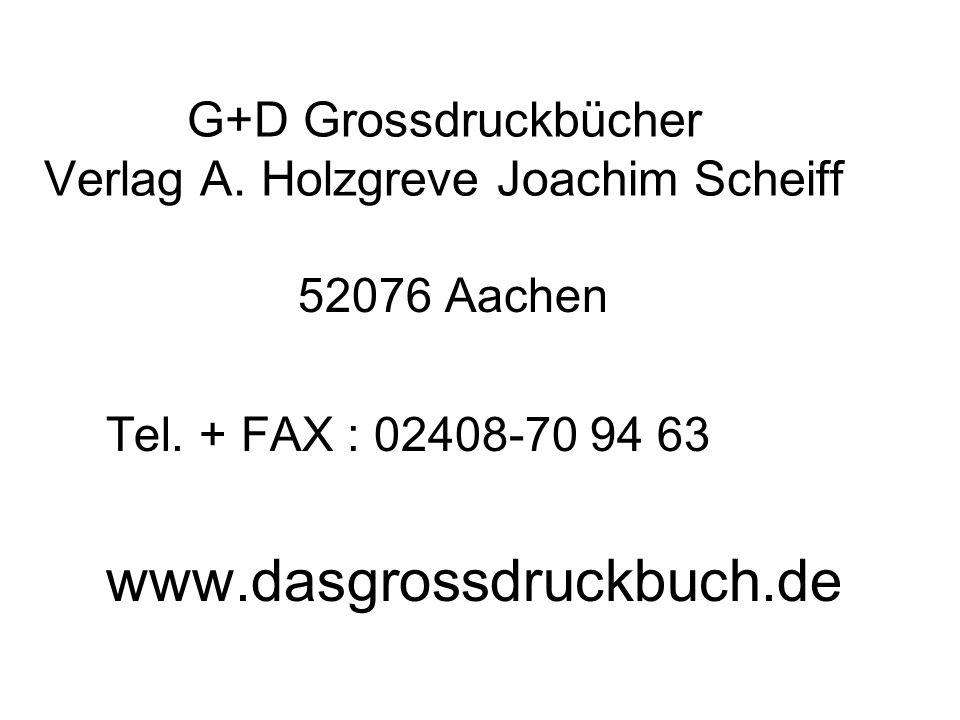 G+D Grossdruckbücher Verlag A. Holzgreve Joachim Scheiff 52076 Aachen Tel. + FAX : 02408-70 94 63 www.dasgrossdruckbuch.de