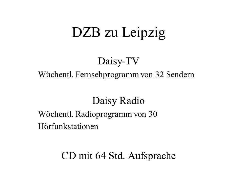 DZB zu Leipzig Daisy-TV Wüchentl. Fernsehprogramm von 32 Sendern Daisy Radio Wöchentl. Radioprogramm von 30 Hörfunkstationen CD mit 64 Std. Aufsprache
