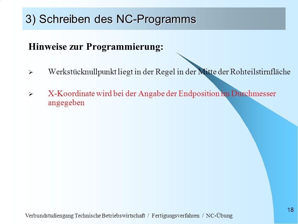 Verbundstudiengang Technische Betriebswirtschaft / Fertigungsverfahren / NC-Übung 18 3) Schreiben des NC-Programms Hinweise zur Programmierung: Werkstücknullpunkt liegt in der Regel in der Mitte der Rohteilstirnfläche X-Koordinate wird bei der Angabe der Endposition im Durchmesser angegeben