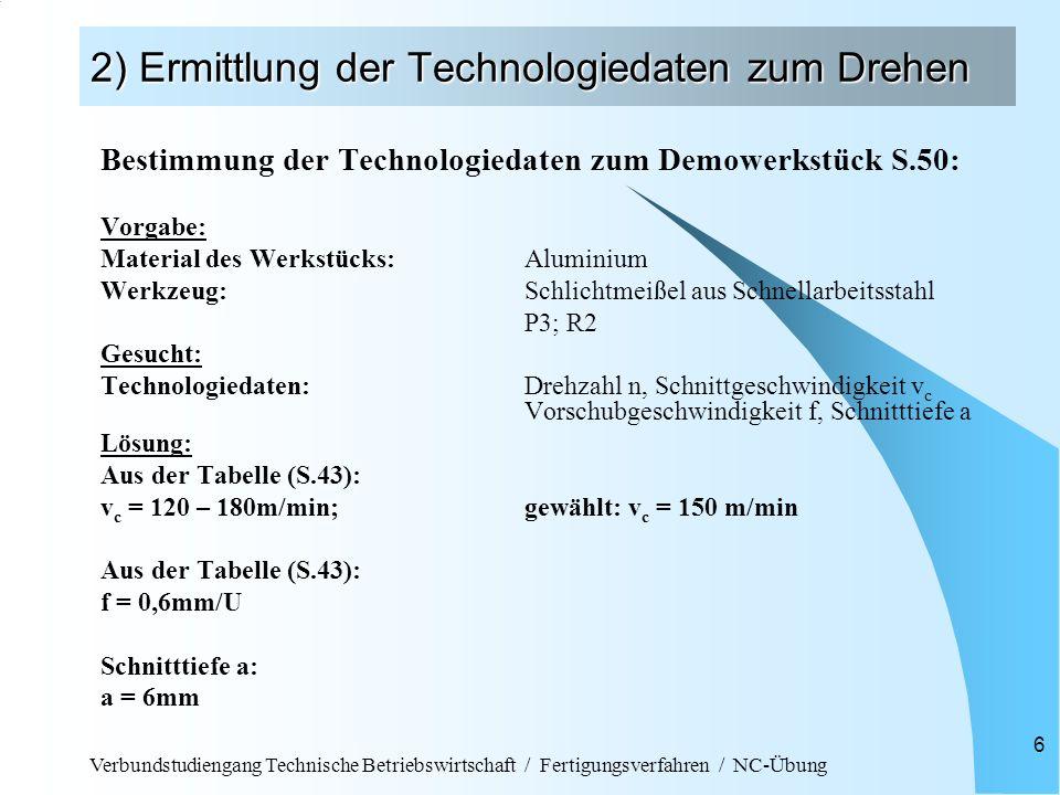 Verbundstudiengang Technische Betriebswirtschaft / Fertigungsverfahren / NC-Übung 17 3) Schreiben des NC-Programms CNC-Programm zum Demo-Werkstück N001 G54(Nullpunktverschiebung) N003 T1 D1 (Werkzeugwahl mit Längenkorrektur) N004 S150 F0.6 M04 (konst.