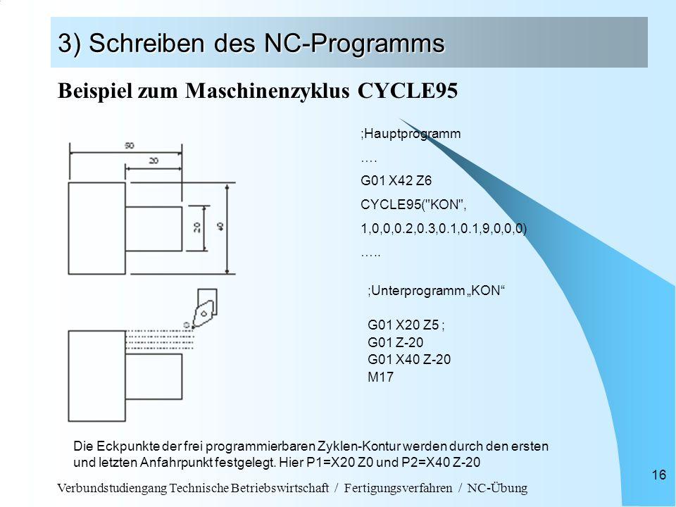 Verbundstudiengang Technische Betriebswirtschaft / Fertigungsverfahren / NC-Übung 16 3) Schreiben des NC-Programms ;Unterprogramm KON G01 X20 Z5 ; G01 Z-20 G01 X40 Z-20 M17 ;Hauptprogramm ….