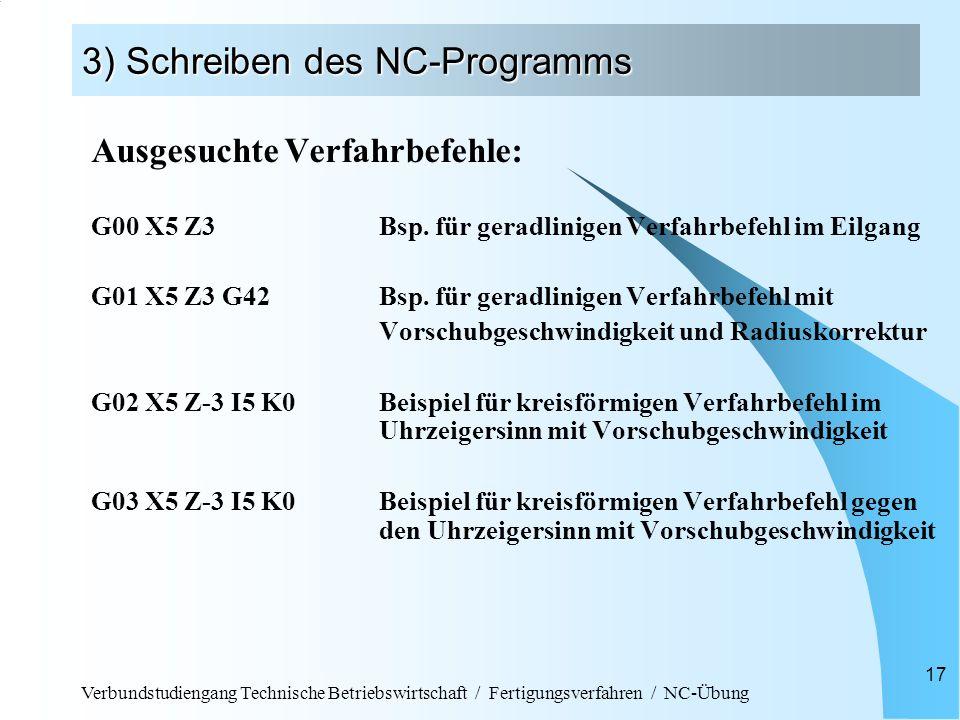 Verbundstudiengang Technische Betriebswirtschaft / Fertigungsverfahren / NC-Übung 17 3) Schreiben des NC-Programms Ausgesuchte Verfahrbefehle: G00 X5 Z3Bsp.