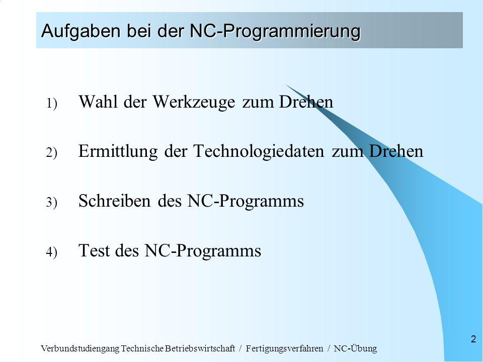 Verbundstudiengang Technische Betriebswirtschaft / Fertigungsverfahren / NC-Übung 2 Aufgaben bei der NC-Programmierung 1) Wahl der Werkzeuge zum Drehen 2) Ermittlung der Technologiedaten zum Drehen 3) Schreiben des NC-Programms 4) Test des NC-Programms