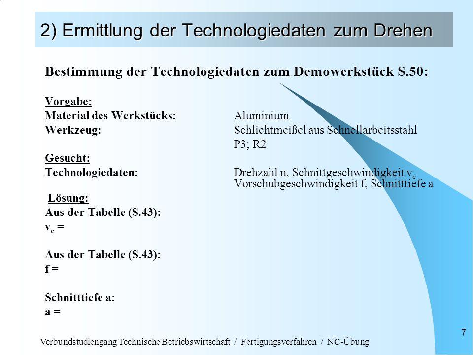 Verbundstudiengang Technische Betriebswirtschaft / Fertigungsverfahren / NC-Übung 18 3) Schreiben des NC-Programms Beispiel für einen Arbeitsplan: ArbeitsgangWerkzeug- Nr Werkzeug- bezeichnung Vorschub [mm/U] Schnitt- geschw.