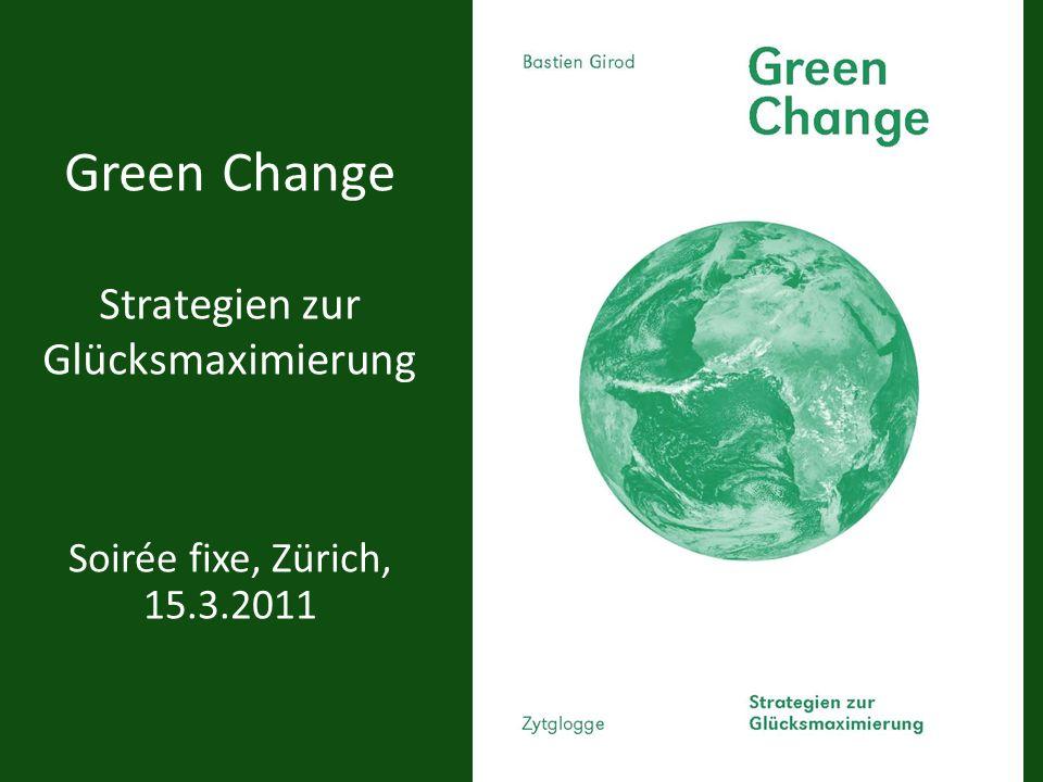 Green Change Strategien zur Glücksmaximierung Soirée fixe, Zürich, 15.3.2011