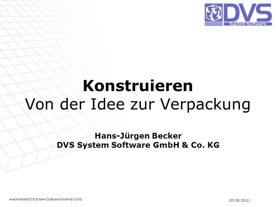 Konstruieren Von der Idee zur Verpackung Hans-Jürgen Becker DVS System Software GmbH & Co. KG Alle Inhalte © DVS System Software GmbH & Co KG (03.05.2