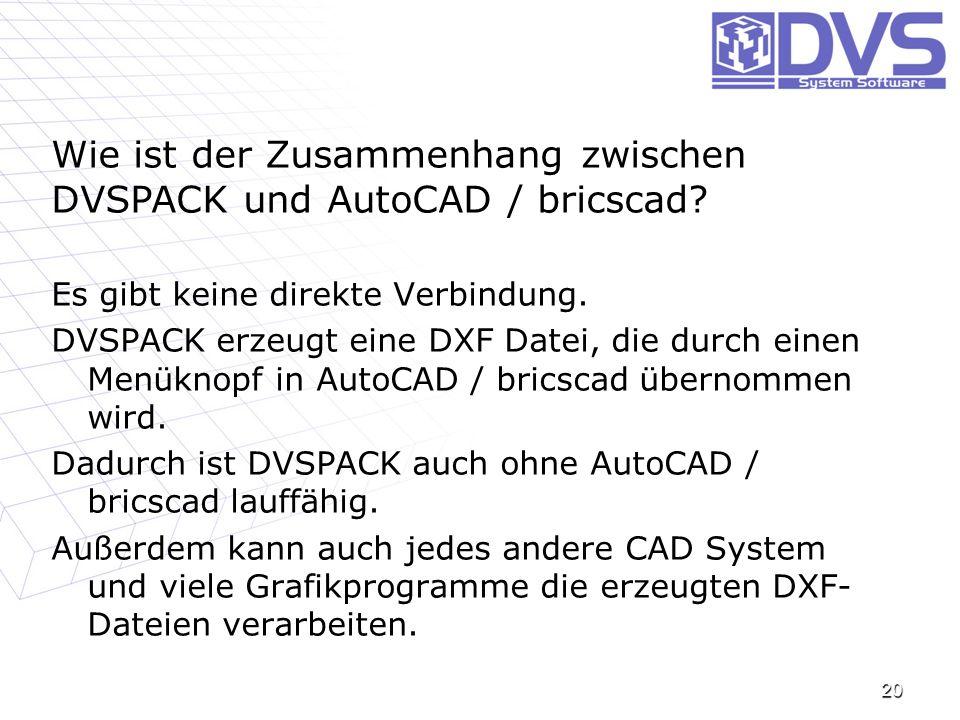 20 Wie ist der Zusammenhang zwischen DVSPACK und AutoCAD / bricscad? Es gibt keine direkte Verbindung. DVSPACK erzeugt eine DXF Datei, die durch einen