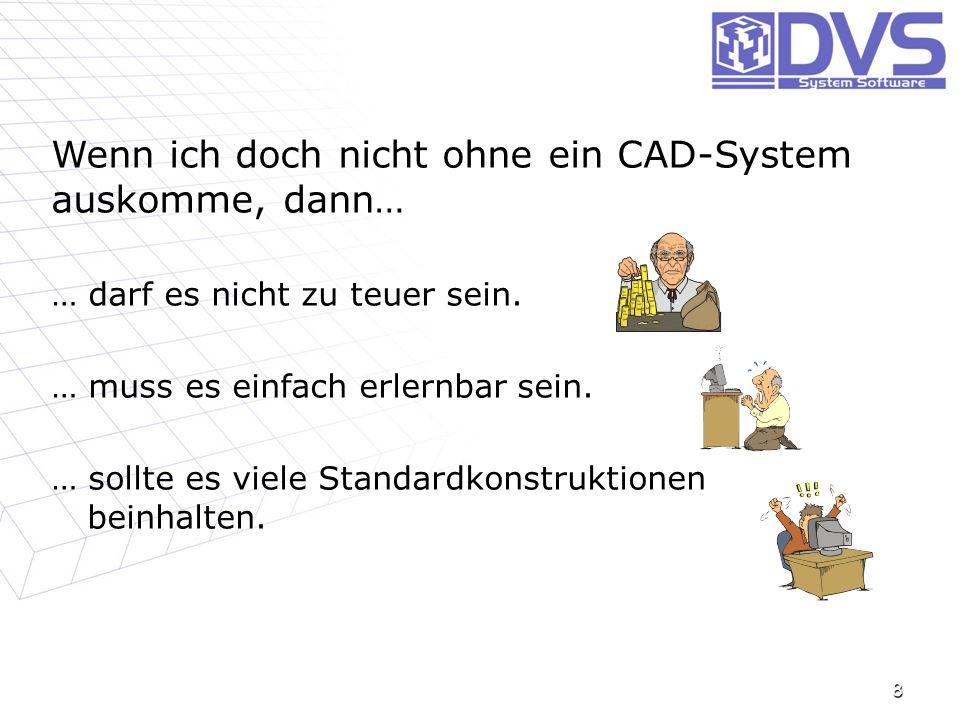 8 Wenn ich doch nicht ohne ein CAD-System auskomme, dann… … darf es nicht zu teuer sein. … muss es einfach erlernbar sein. … sollte es viele Standardk