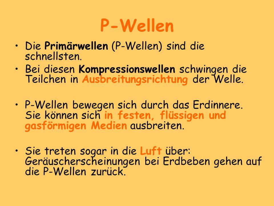 P-Wellen Die Primärwellen (P-Wellen) sind die schnellsten. Bei diesen Kompressionswellen schwingen die Teilchen in Ausbreitungsrichtung der Welle. P-W