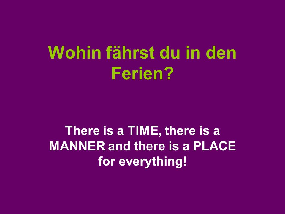 Wohin fährst du in den Ferien? There is a TIME, there is a MANNER and there is a PLACE for everything!