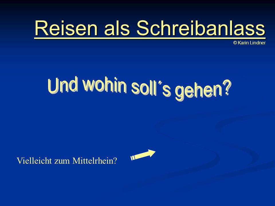 Reisen als Schreibanlass Reisen als Schreibanlass © Karin Lindner Vielleicht zum Mittelrhein?