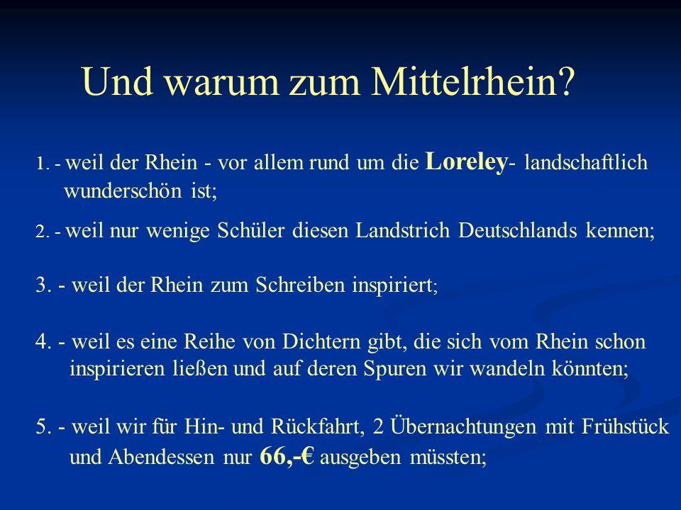 Und warum zum Mittelrhein? 1. - weil der Rhein - vor allem rund um die Loreley - landschaftlich wunderschön ist; 2. - weil nur wenige Schüler diesen L