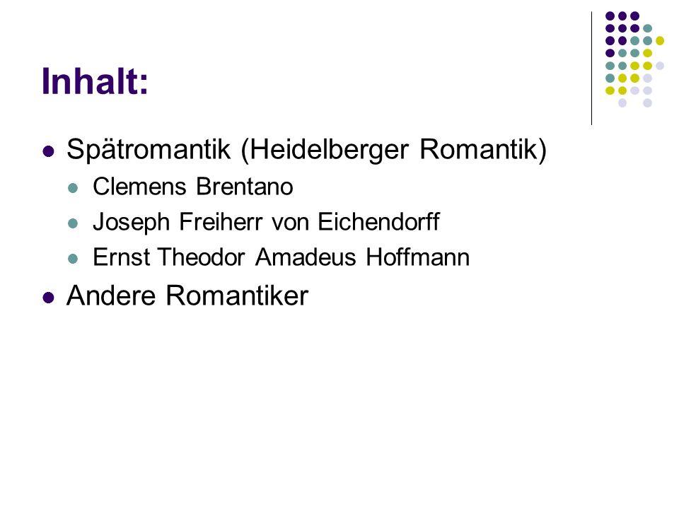Inhalt: Spätromantik (Heidelberger Romantik) Clemens Brentano Joseph Freiherr von Eichendorff Ernst Theodor Amadeus Hoffmann Andere Romantiker