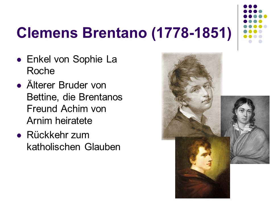 Clemens Brentano (1778-1851) Enkel von Sophie La Roche Älterer Bruder von Bettine, die Brentanos Freund Achim von Arnim heiratete Rückkehr zum katholischen Glauben