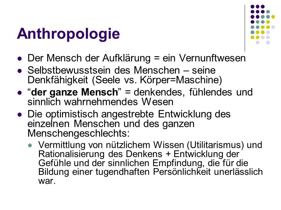 Anthropologie Der Mensch der Aufklärung = ein Vernunftwesen Selbstbewusstsein des Menschen – seine Denkfähigkeit (Seele vs. Körper=Maschine) der ganze