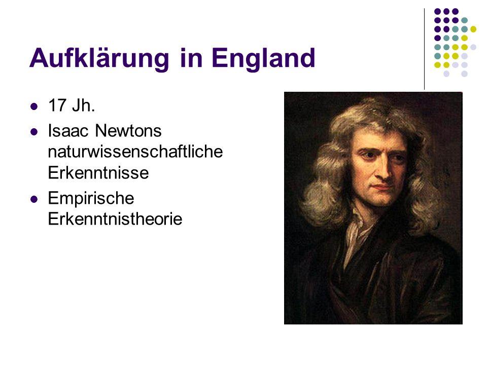 Aufklärung in England 17 Jh. Isaac Newtons naturwissenschaftliche Erkenntnisse Empirische Erkenntnistheorie
