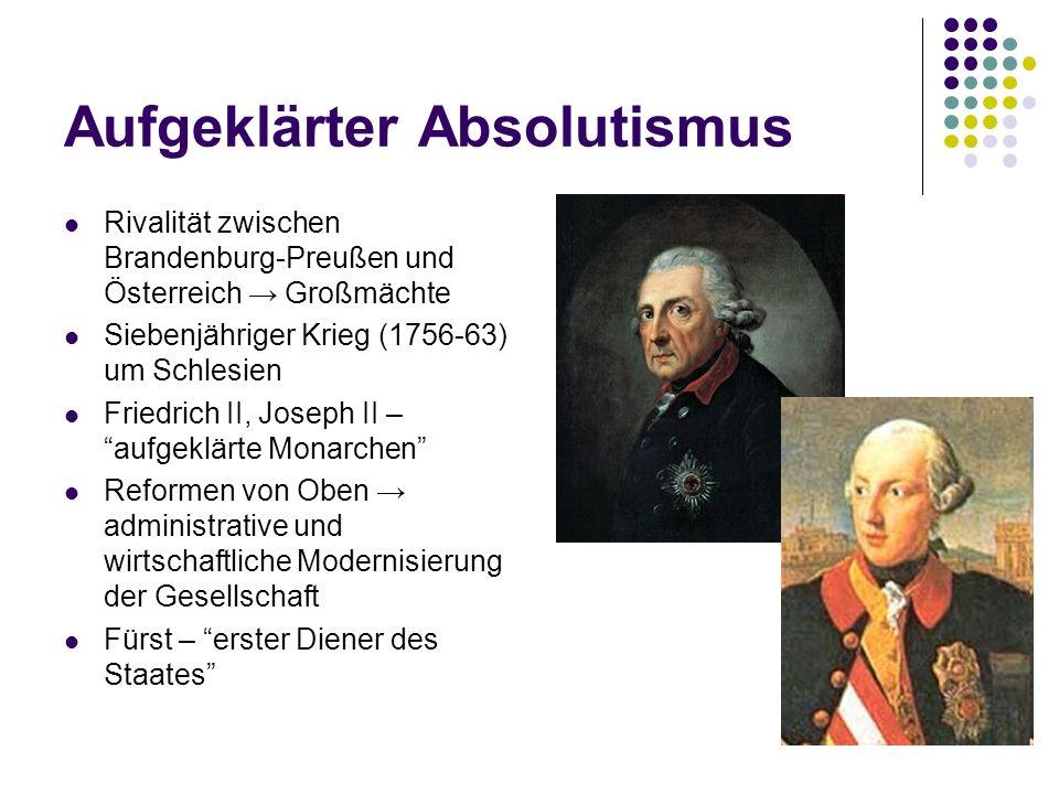 Aufgeklärter Absolutismus Rivalität zwischen Brandenburg-Preußen und Österreich Großmächte Siebenjähriger Krieg (1756-63) um Schlesien Friedrich II, J