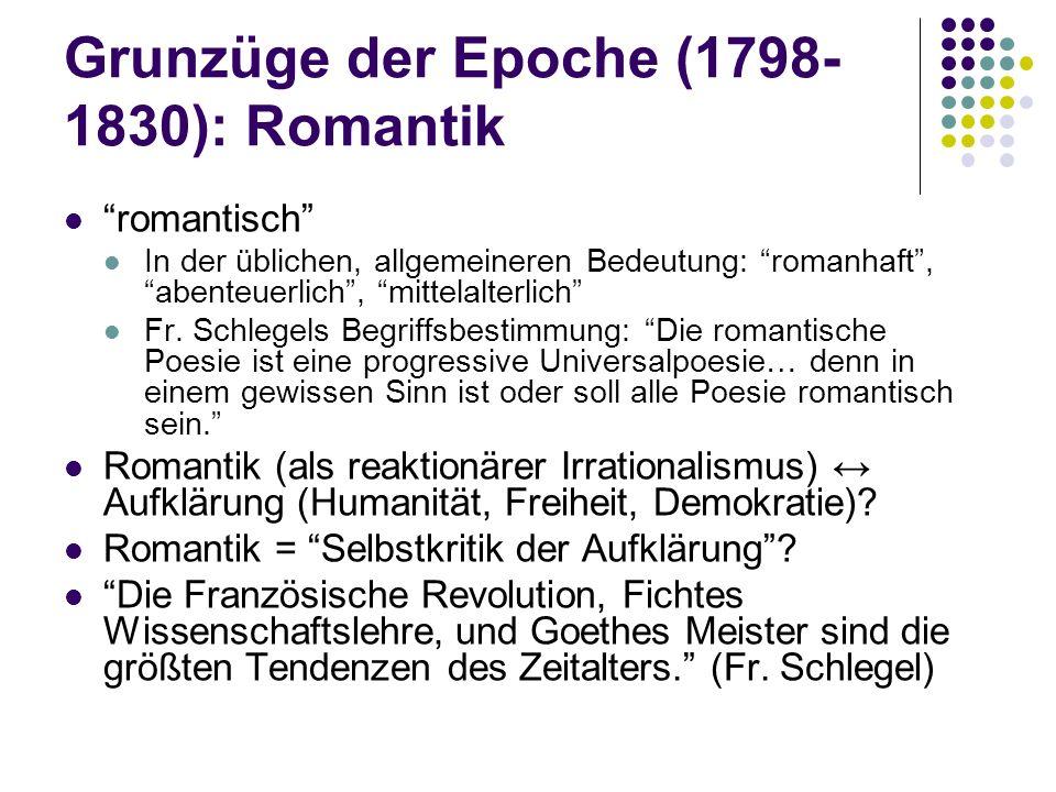 Grunzüge der Epoche (1798- 1830): Romantik romantisch In der üblichen, allgemeineren Bedeutung: romanhaft, abenteuerlich, mittelalterlich Fr. Schlegel