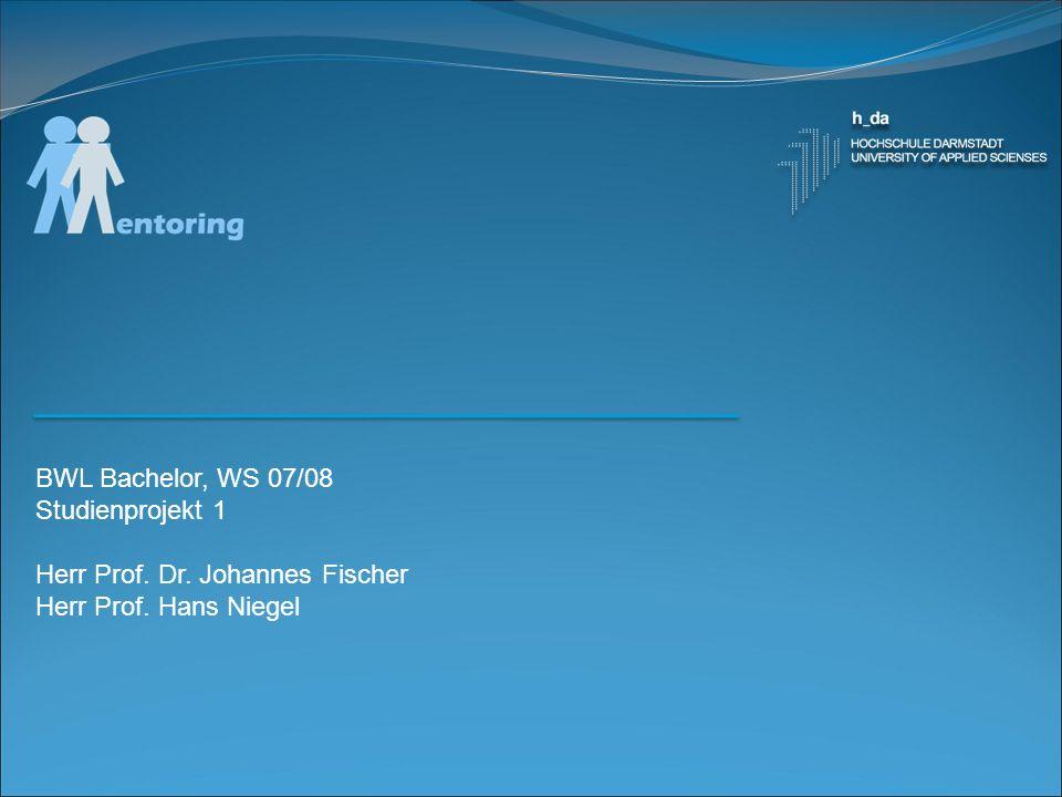 BWL Bachelor, WS 07/08 Studienprojekt 1 Herr Prof. Dr. Johannes Fischer Herr Prof. Hans Niegel