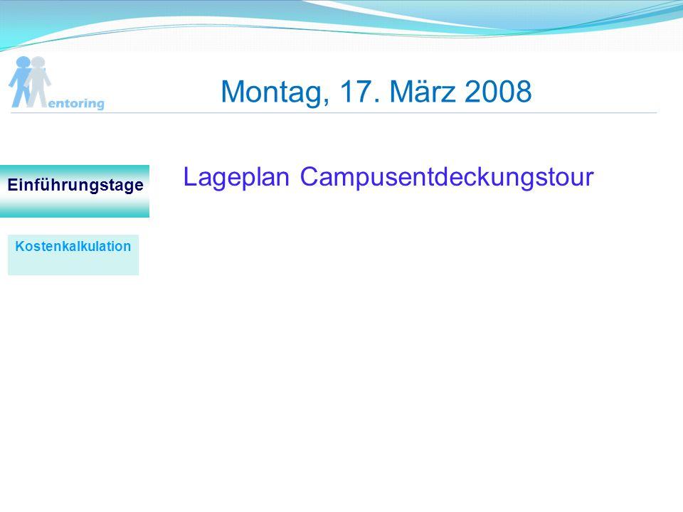 Montag, 17. März 2008 Lageplan Campusentdeckungstour Kostenkalkulation Einführungstage