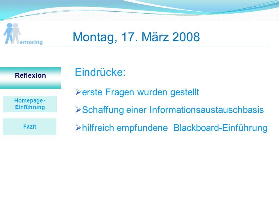 Montag, 17. März 2008 Eindrücke: erste Fragen wurden gestellt Schaffung einer Informationsaustauschbasis hilfreich empfundene Blackboard-Einführung Ho