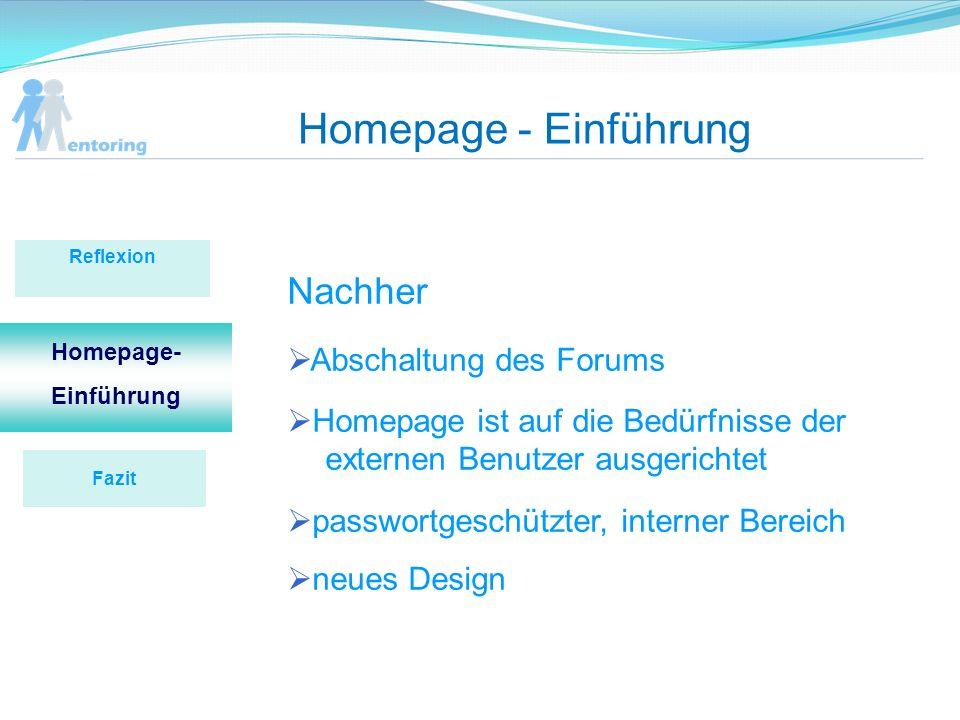 Homepage - Einführung Reflexion Homepage- Einführung Nachher Abschaltung des Forums Homepage ist auf die Bedürfnisse der externen Benutzer ausgerichtet passwortgeschützter, interner Bereich neues Design Fazit