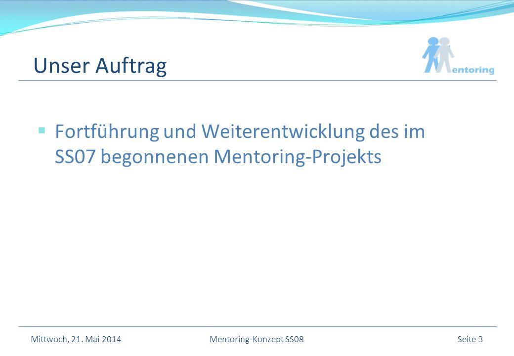 Unser Auftrag Fortführung und Weiterentwicklung des im SS07 begonnenen Mentoring-Projekts Mittwoch, 21.
