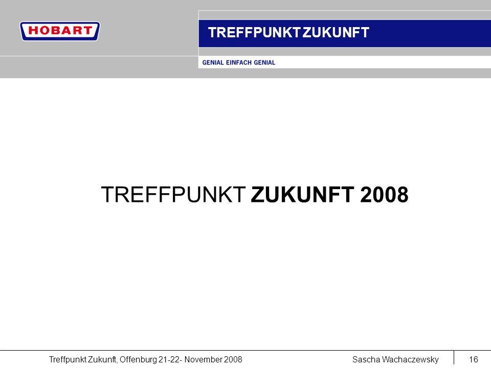 Treffpunkt Zukunft, Offenburg 21-22- November 2008Sascha Wachaczewsky16 TREFFPUNKT ZUKUNFT TREFFPUNKT ZUKUNFT 2008