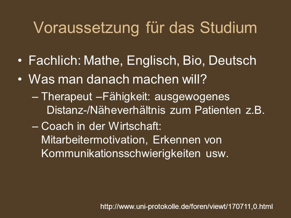 Voraussetzung für das Studium Fachlich: Mathe, Englisch, Bio, Deutsch Was man danach machen will? –Therapeut –Fähigkeit: ausgewogenes Distanz-/Nähever
