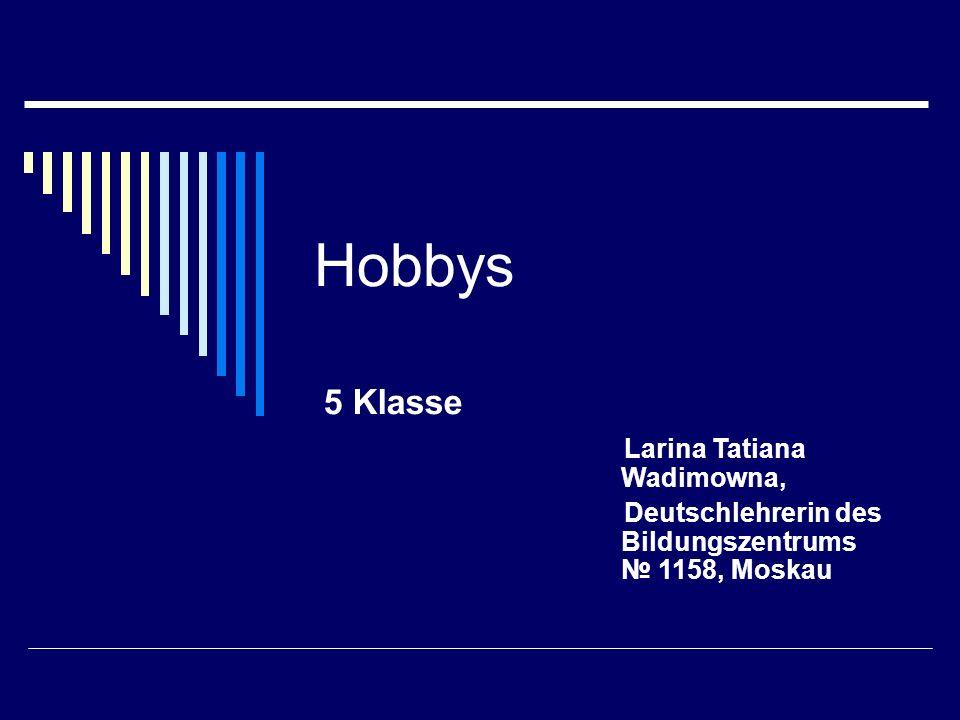 Hobbys 5 Klasse Larina Tatiana Wadimowna, Deutschlehrerin des Bildungszentrums 1158, Moskau