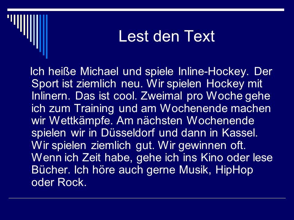 Lest den Text Ich heiße Michael und spiele Inline-Hockey. Der Sport ist ziemlich neu. Wir spielen Hockey mit Inlinern. Das ist cool. Zweimal pro Woche