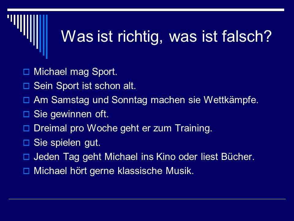 Was ist richtig, was ist falsch? Michael mag Sport. Sein Sport ist schon alt. Am Samstag und Sonntag machen sie Wettkämpfe. Sie gewinnen oft. Dreimal