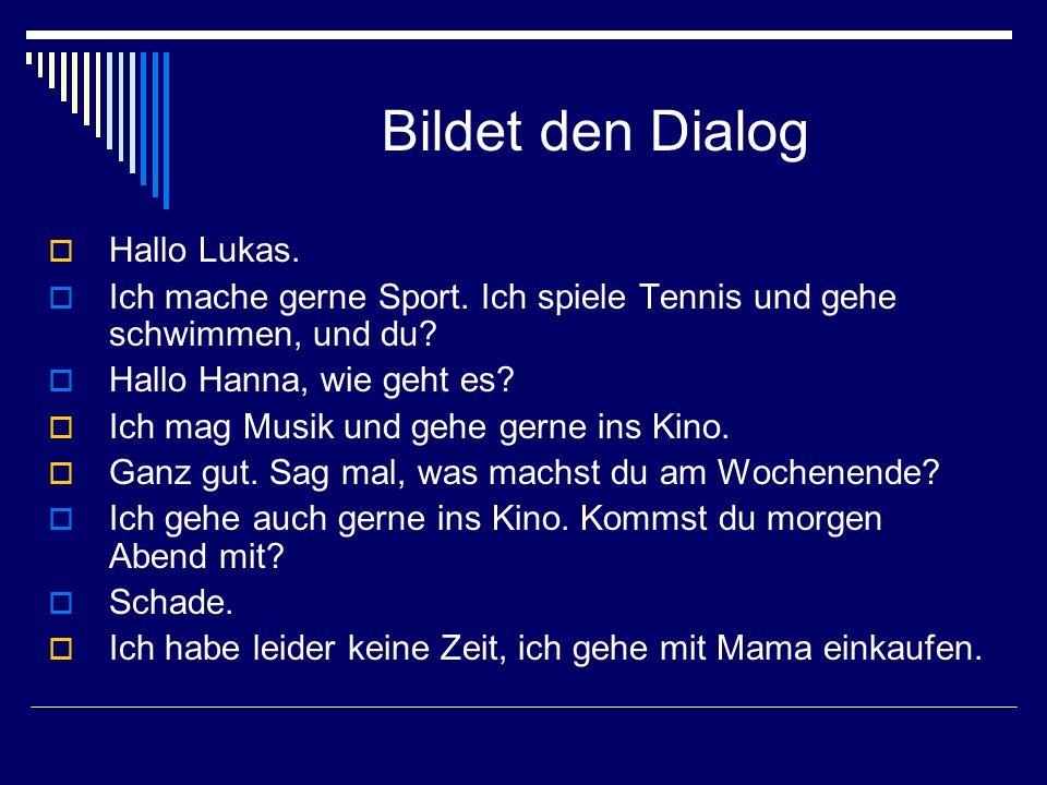 Bildet den Dialog Hallo Lukas. Ich mache gerne Sport. Ich spiele Tennis und gehe schwimmen, und du? Hallo Hanna, wie geht es? Ich mag Musik und gehe g