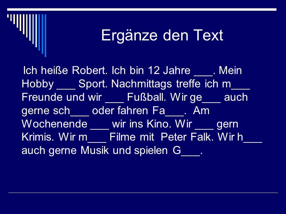 Ergänze den Text Ich heiße Robert. Ich bin 12 Jahre ___. Mein Hobby ___ Sport. Nachmittags treffe ich m___ Freunde und wir ___ Fußball. Wir ge___ auch