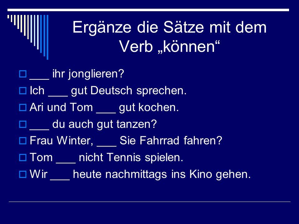 Ergänze die Sätze mit dem Verb können ___ ihr jonglieren? Ich ___ gut Deutsch sprechen. Ari und Tom ___ gut kochen. ___ du auch gut tanzen? Frau Winte