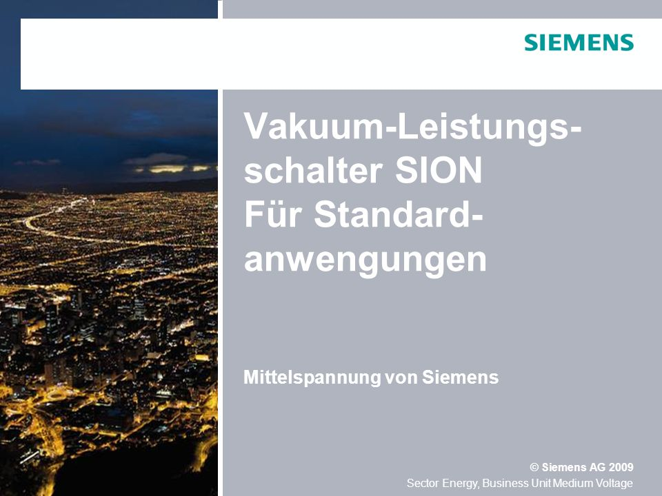 Sector Energy, Business Unit Medium Voltage © Siemens AG 2009 September 2009Folie 2 1.Technische Daten 2.Portfolioübersicht 3.Produkteigenschaften und Kundenvorteil 4.Details 5.Beispielreferenz Vakuum-Leistungsschalter SION Inhaltsverzeichnis
