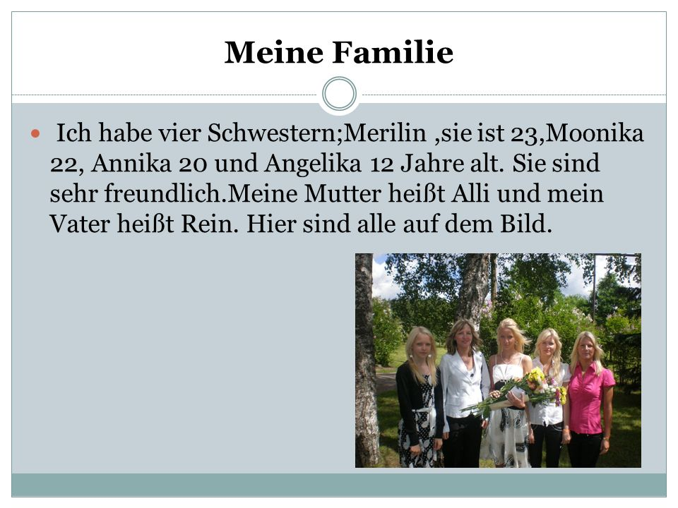 Meine Familie Ich habe vier Schwestern;Merilin,sie ist 23,Moonika 22, Annika 20 und Angelika 12 Jahre alt. Sie sind sehr freundlich.Meine Mutter heißt