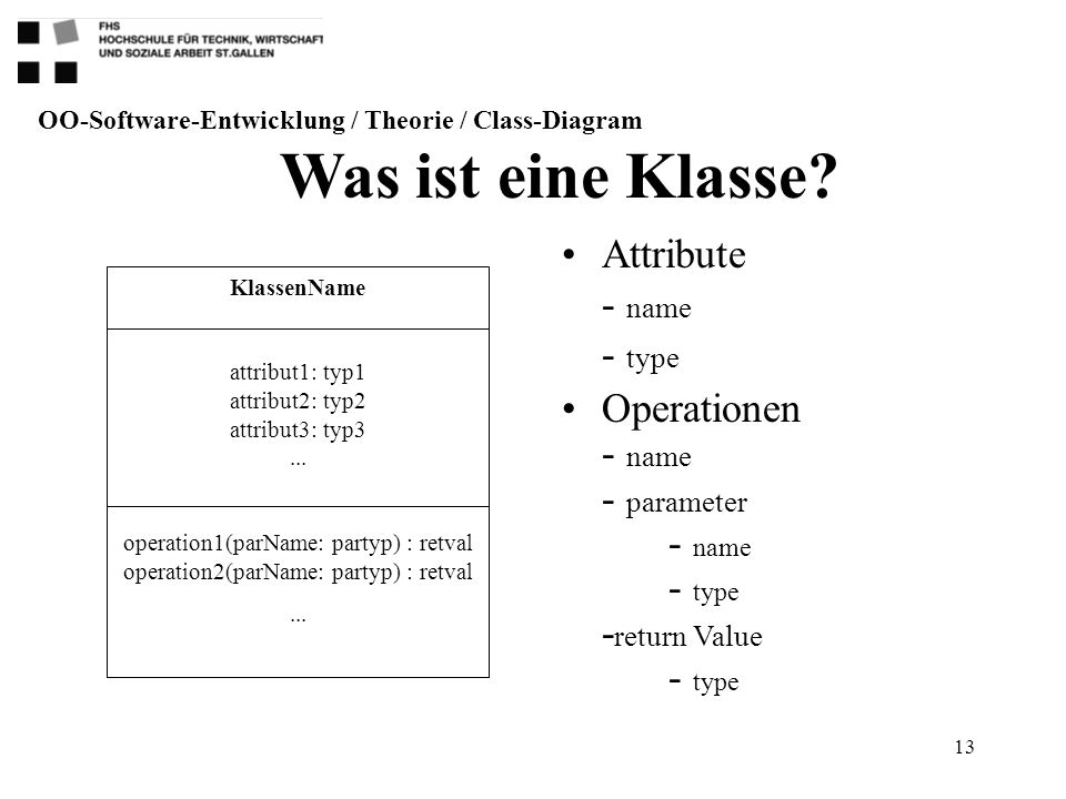 13 Attribute - name - type Operationen - name - parameter - name - type - return Value - type Was ist eine Klasse? OO-Software-Entwicklung / Theorie /