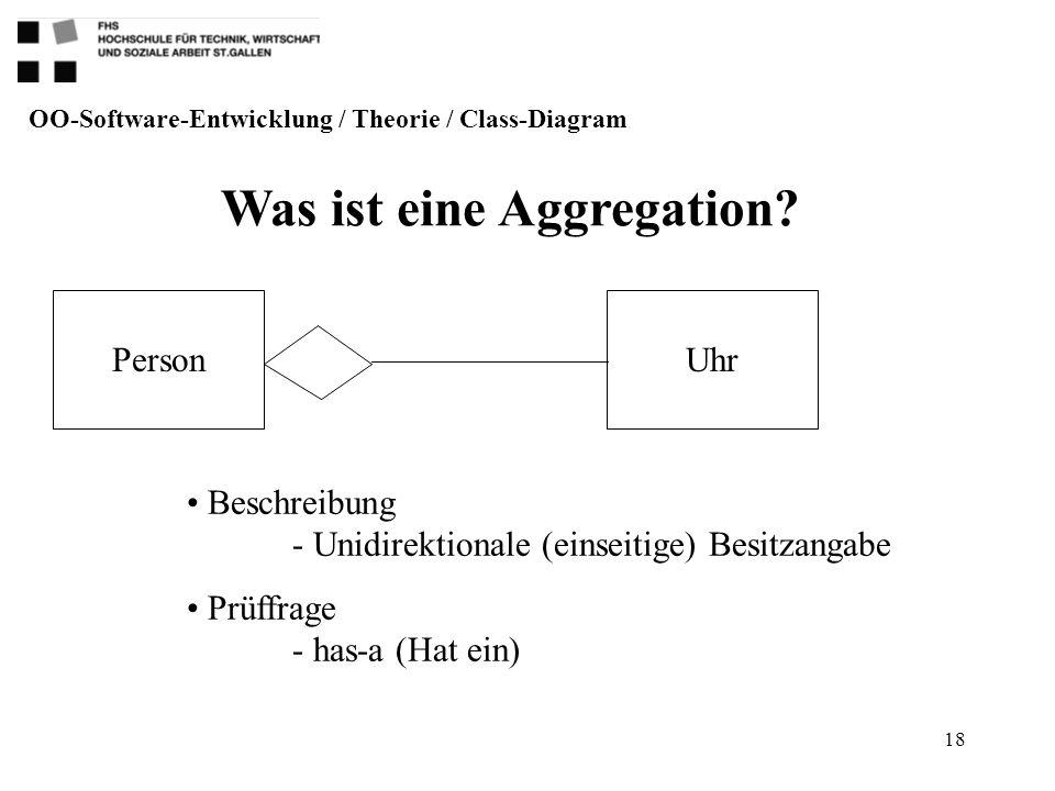 18 Was ist eine Aggregation? OO-Software-Entwicklung / Theorie / Class-Diagram Beschreibung - Unidirektionale (einseitige) Besitzangabe Prüffrage - ha