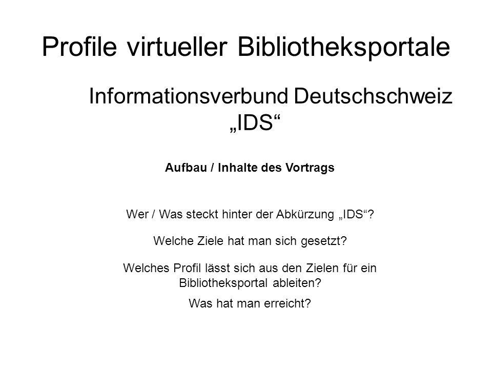 Profile virtueller Bibliotheksportale Informationsverbund Deutschschweiz IDS Aufbau / Inhalte des Vortrags Wer / Was steckt hinter der Abkürzung IDS?