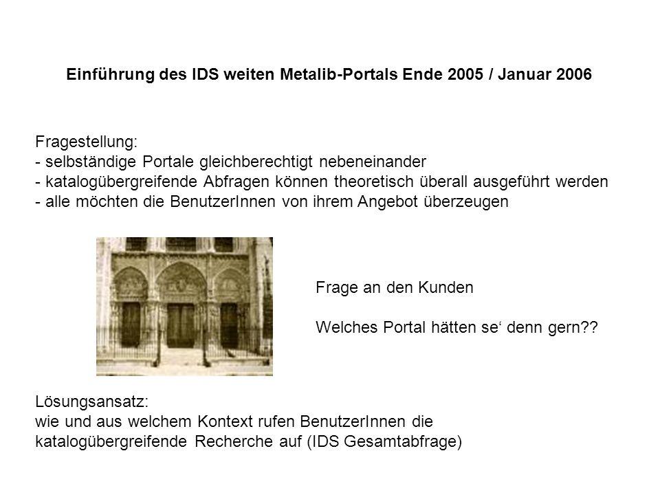 Einführung des IDS weiten Metalib-Portals Ende 2005 / Januar 2006 Fragestellung: - selbständige Portale gleichberechtigt nebeneinander - katalogübergreifende Abfragen können theoretisch überall ausgeführt werden - alle möchten die BenutzerInnen von ihrem Angebot überzeugen Frage an den Kunden Welches Portal hätten se denn gern?.