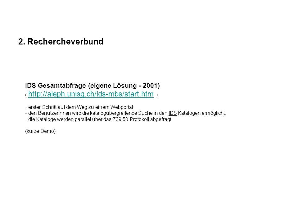 2. Rechercheverbund IDS Gesamtabfrage (eigene Lösung - 2001) ( http://aleph.unisg.ch/ids-mbs/start.htm ) - erster Schritt auf dem Weg zu einem Webport