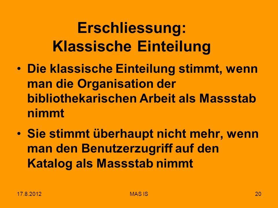 17.8.2012MAS IS20 Erschliessung: Klassische Einteilung Die klassische Einteilung stimmt, wenn man die Organisation der bibliothekarischen Arbeit als M