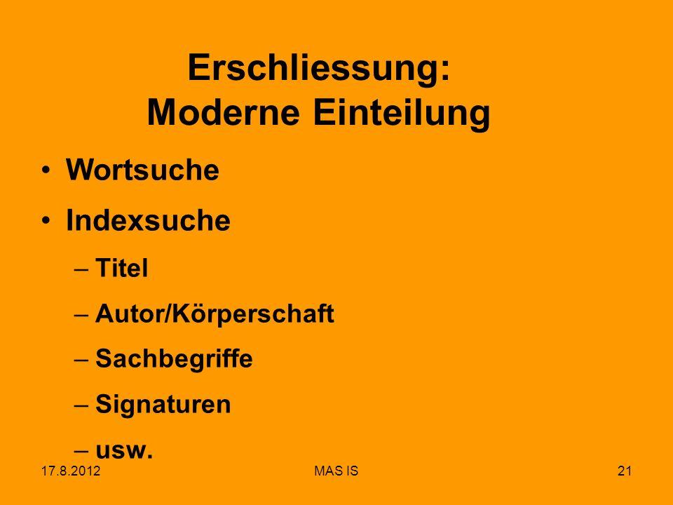 17.8.2012MAS IS21 Erschliessung: Moderne Einteilung Wortsuche Indexsuche –Titel –Autor/Körperschaft –Sachbegriffe –Signaturen –usw.
